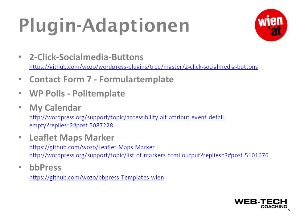 Plugin-Adaptionen 2-Click-Socialmedia-Buttons https://github.com/wozo/wordpress-plugins/tree/master/2-click-socialmedia-buttons https://github.com/wozo/wordpress-plugins/tree/master/2-click-socialmedia-buttons Contact Form 7 - Formulartemplate WP Polls - Polltemplate My Calendar http://wordpress.org/support/topic/accessibility-alt-attribut-event-detail- empty replies=2#post-5087228 http://wordpress.org/support/topic/accessibility-alt-attribut-event-detail- empty replies=2#post-5087228 Leaflet Maps Marker https://github.com/wozo/Leaflet-Maps-Marker http://wordpress.org/support/topic/list-of-markers-html-output replies=3#post-5101676 https://github.com/wozo/Leaflet-Maps-Marker http://wordpress.org/support/topic/list-of-markers-html-output replies=3#post-5101676 bbPress https://github.com/wozo/bbpress-Templates-wien https://github.com/wozo/bbpress-Templates-wien