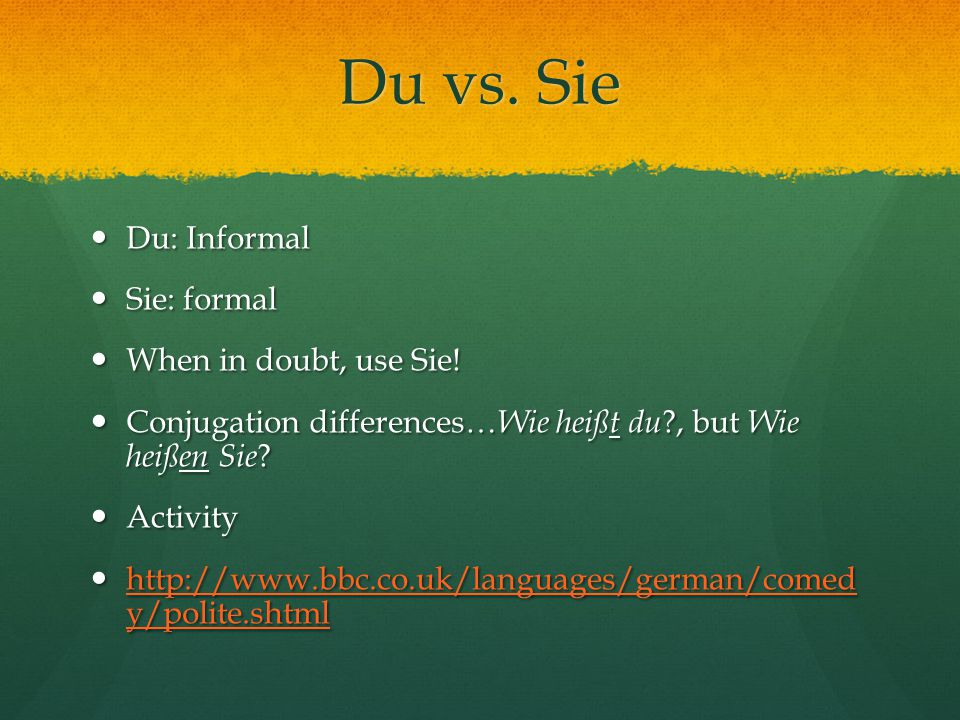Du vs. Sie Du: Informal Du: Informal Sie: formal Sie: formal When in doubt, use Sie.
