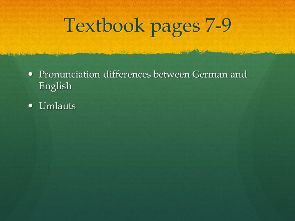 Textbook pages 7-9 Pronunciation differences between German and English Pronunciation differences between German and English Umlauts Umlauts