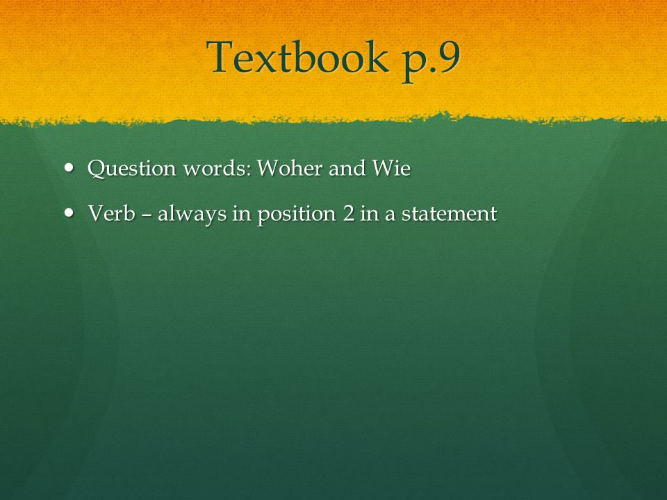 Textbook p.9 Question words: Woher and Wie Question words: Woher and Wie Verb – always in position 2 in a statement Verb – always in position 2 in a statement