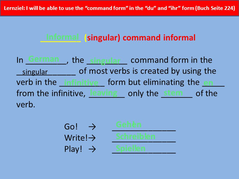Lernziel: I will be able to use the command form in the du and ihr form (Buch Seite 224) To form commands in __________, you take the English __________ without the ____.