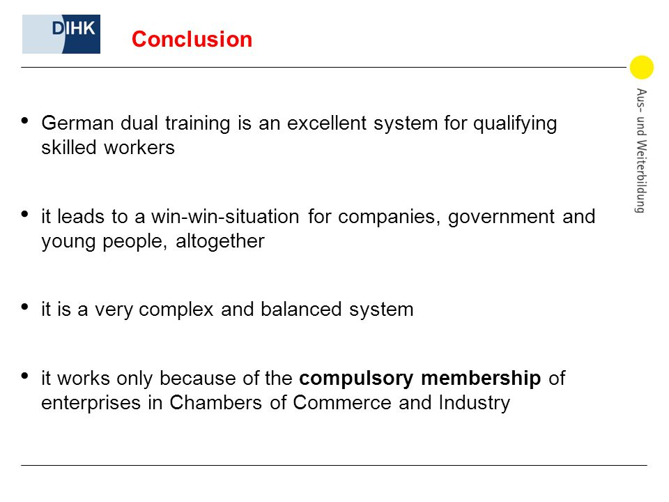 Conclusion German dual training is an excellent system for qualifying skilled workers it leads to a win-win-situation for companies, government and young people, altogether it is a very complex and balanced system it works only because of the compulsory membership of enterprises in Chambers of Commerce and Industry