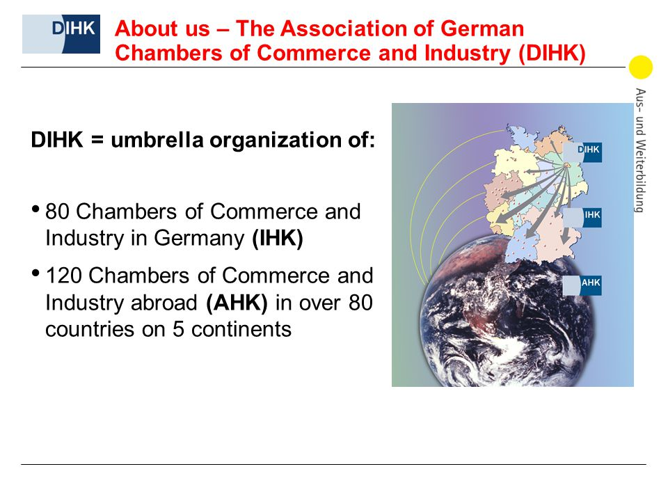 DIHK = umbrella organization of: 80 Chambers of Commerce and Industry in Germany (IHK) 120 Chambers of Commerce and Industry abroad (AHK) in over 80 countries on 5 continents About us – The Association of German Chambers of Commerce and Industry (DIHK)