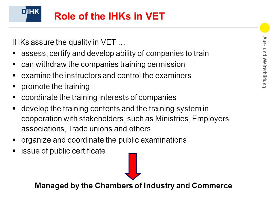 Role of the IHKs in VET IHKs assure the quality in VET …  assess, certify and develop ability of companies to train  can withdraw the companies training permission  examine the instructors and control the examiners  promote the training  coordinate the training interests of companies  develop the training contents and the training system in cooperation with stakeholders, such as Ministries, Employers' associations, Trade unions and others  organize and coordinate the public examinations  issue of public certificate Managed by the Chambers of Industry and Commerce