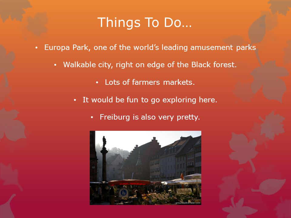 Things To Do… Europa Park, one of the world's leading amusement parks Walkable city, right on edge of the Black forest.