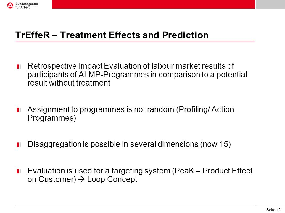 Seite 12 TrEffeR – Treatment Effects and Prediction Retrospective Impact Evaluation of labour market results of participants of ALMP-Programmes in comparison to a potential result without treatment Assignment to programmes is not random (Profiling/ Action Programmes) Disaggregation is possible in several dimensions (now 15) Evaluation is used for a targeting system (PeaK – Product Effect on Customer)  Loop Concept