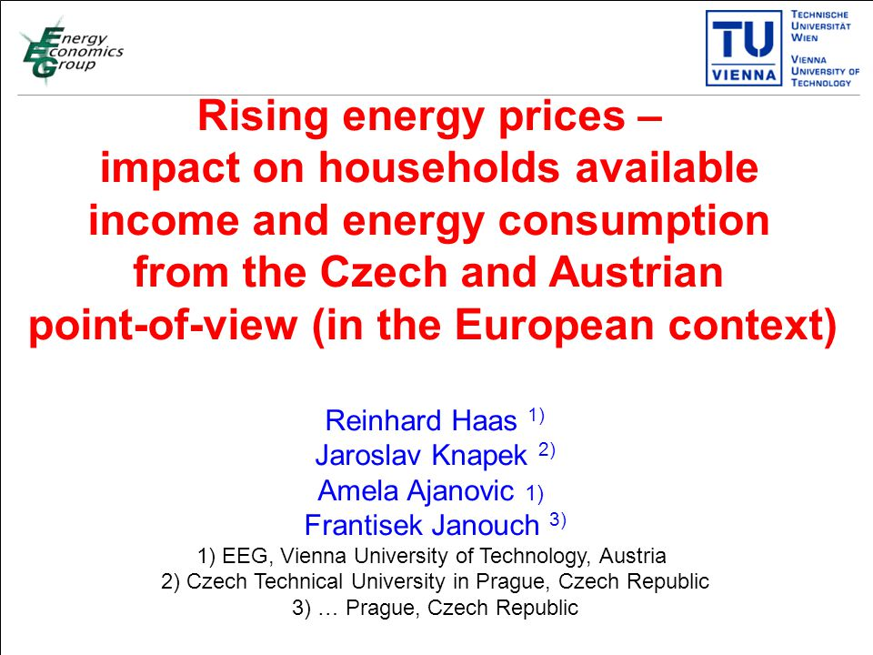 Titelmasterformat durch Klicken bearbeiten Textmasterformate durch Klicken bearbeiten Zweite Ebene Dritte Ebene Vierte Ebene Fünfte Ebene 1 Rising energy prices – impact on households available income and energy consumption from the Czech and Austrian point-of-view (in the European context) Reinhard Haas 1) Jaroslav Knapek 2) Amela Ajanovic 1) Frantisek Janouch 3) 1) EEG, Vienna University of Technology, Austria 2) Czech Technical University in Prague, Czech Republic 3) … Prague, Czech Republic