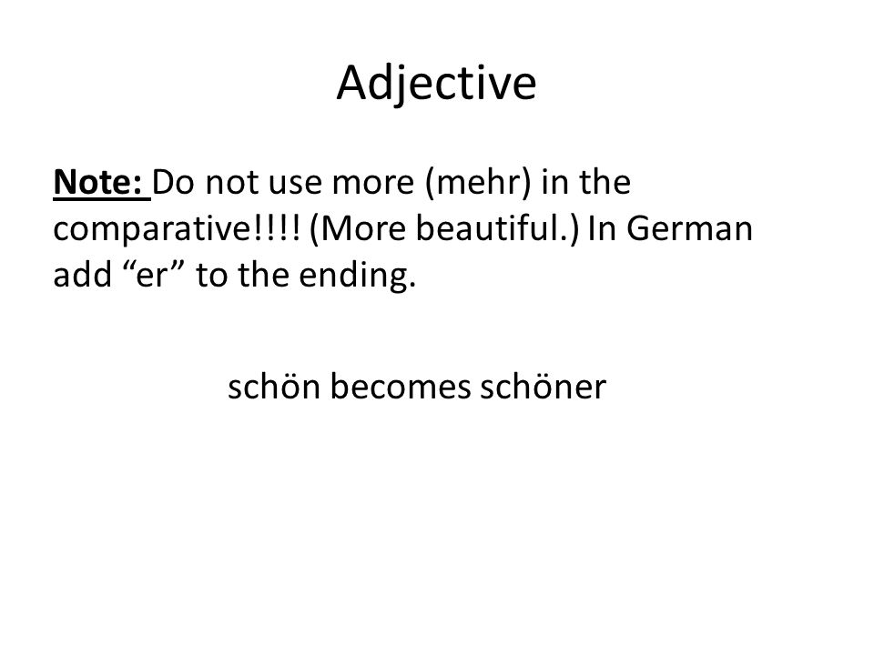 Adjective Note: Do not use more (mehr) in the comparative!!!.