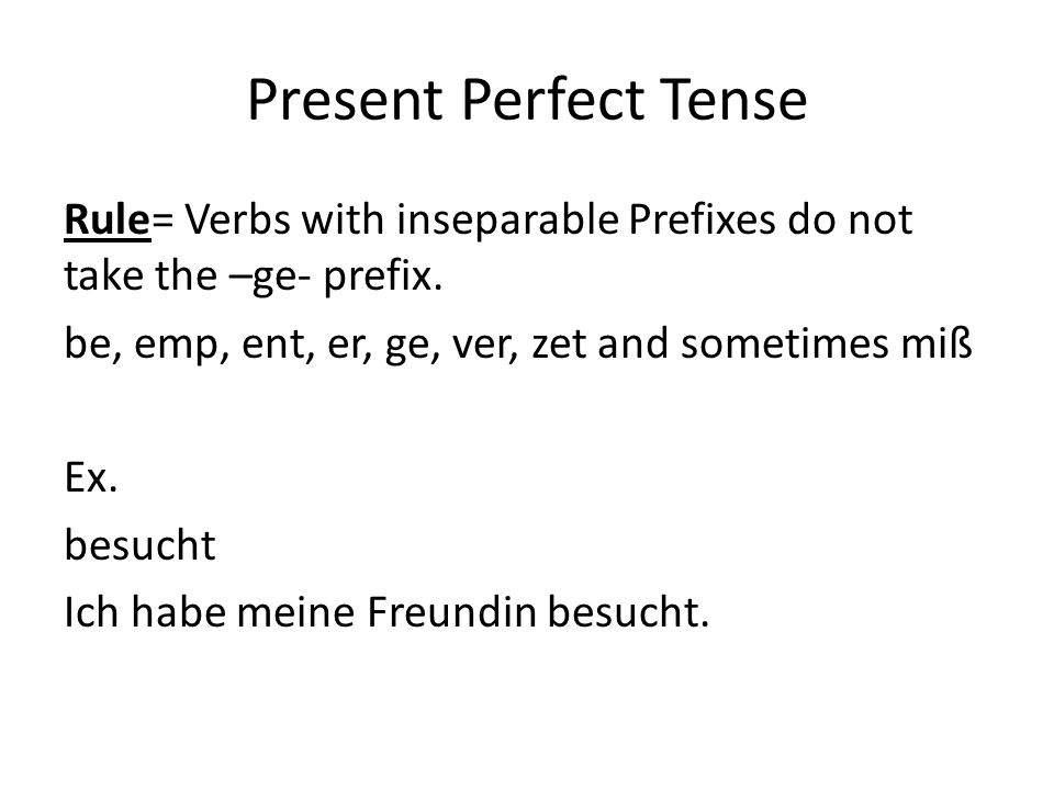 Present Perfect Tense Rule= Verbs with inseparable Prefixes do not take the –ge- prefix.