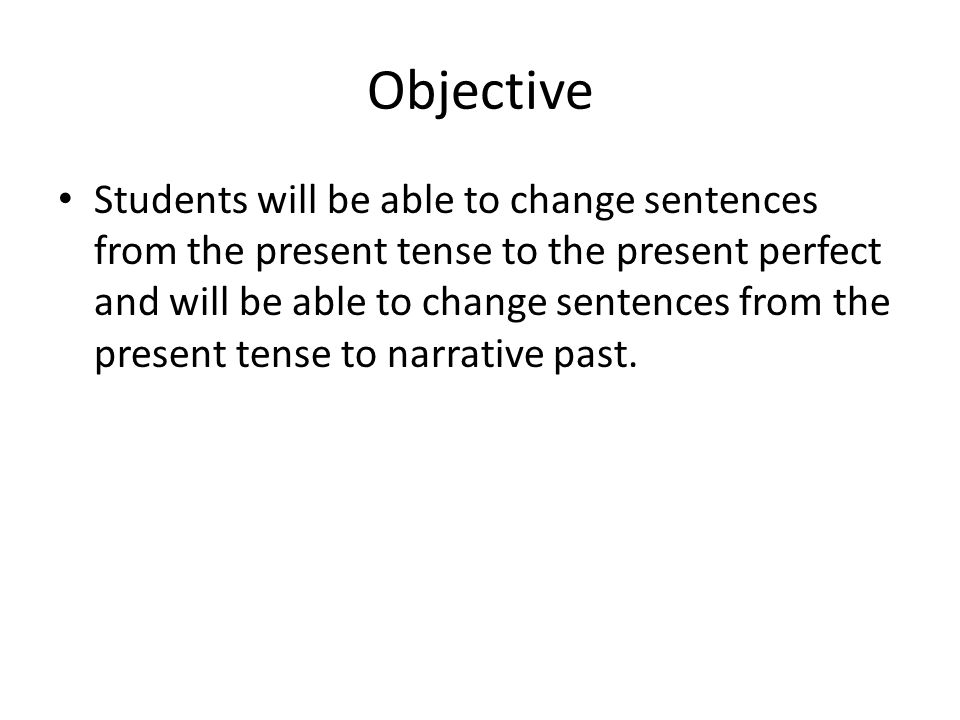 Objective Students will be able to change sentences from the present tense to the present perfect and will be able to change sentences from the present tense to narrative past.