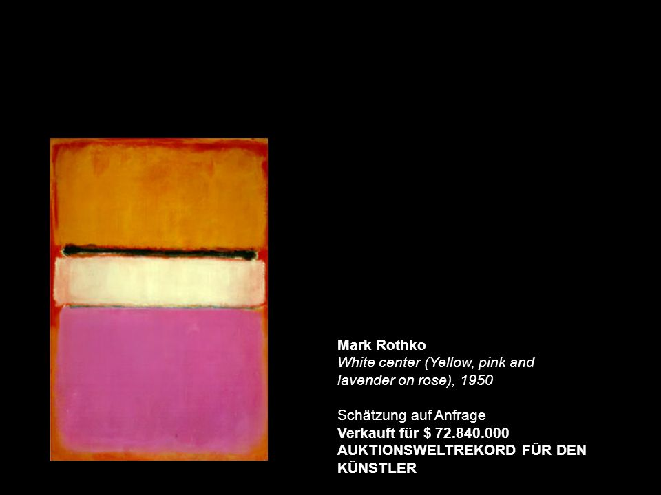 Mark Rothko White center (Yellow, pink and lavender on rose), 1950 Schätzung auf Anfrage Verkauft für $ 72.840.000 AUKTIONSWELTREKORD FÜR DEN KÜNSTLER