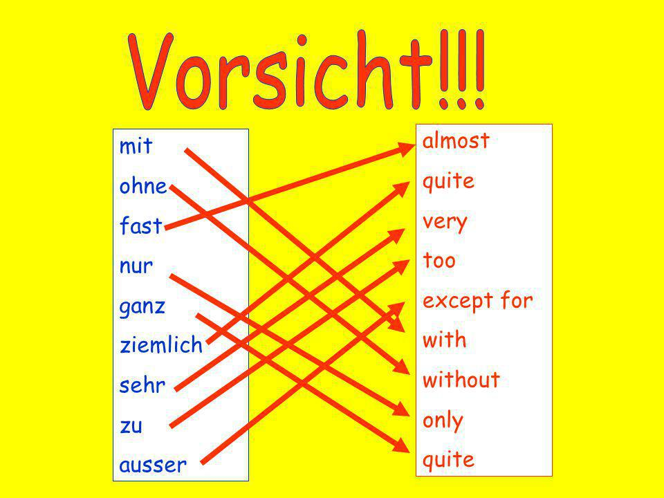 mit ohne fast nur ganz ziemlich sehr zu ausser almost quite very too except for with without only quite