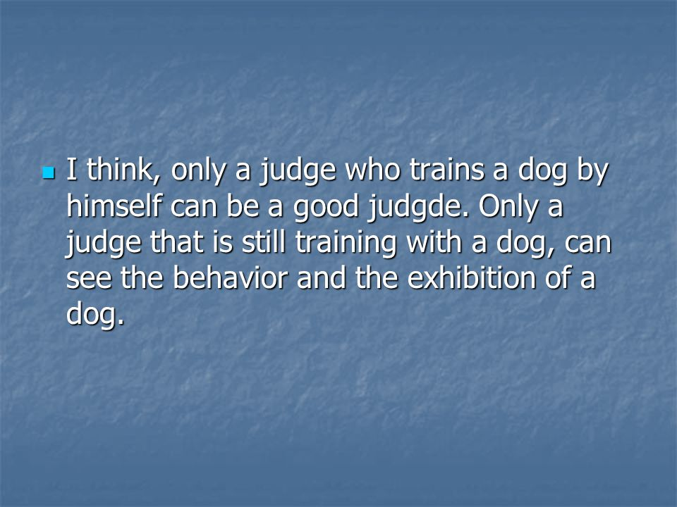 I think, only a judge who trains a dog by himself can be a good judgde.