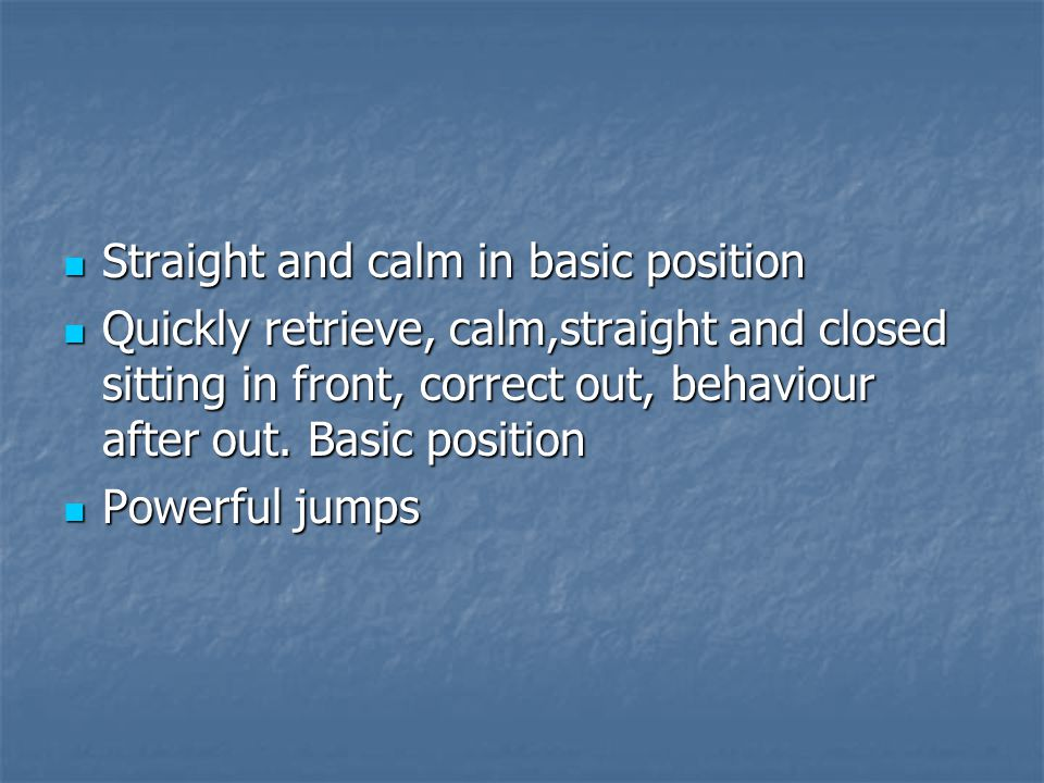 Straight and calm in basic position Straight and calm in basic position Quickly retrieve, calm,straight and closed sitting in front, correct out, behaviour after out.