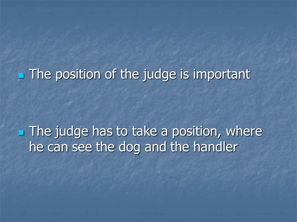 The position of the judge is important The position of the judge is important The judge has to take a position, where he can see the dog and the handler The judge has to take a position, where he can see the dog and the handler