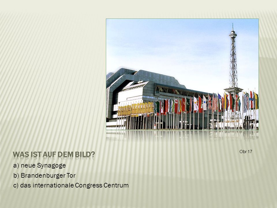 a) neue Synagoge b) Brandenburger Tor c) das internationale Congress Centrum Obr 17