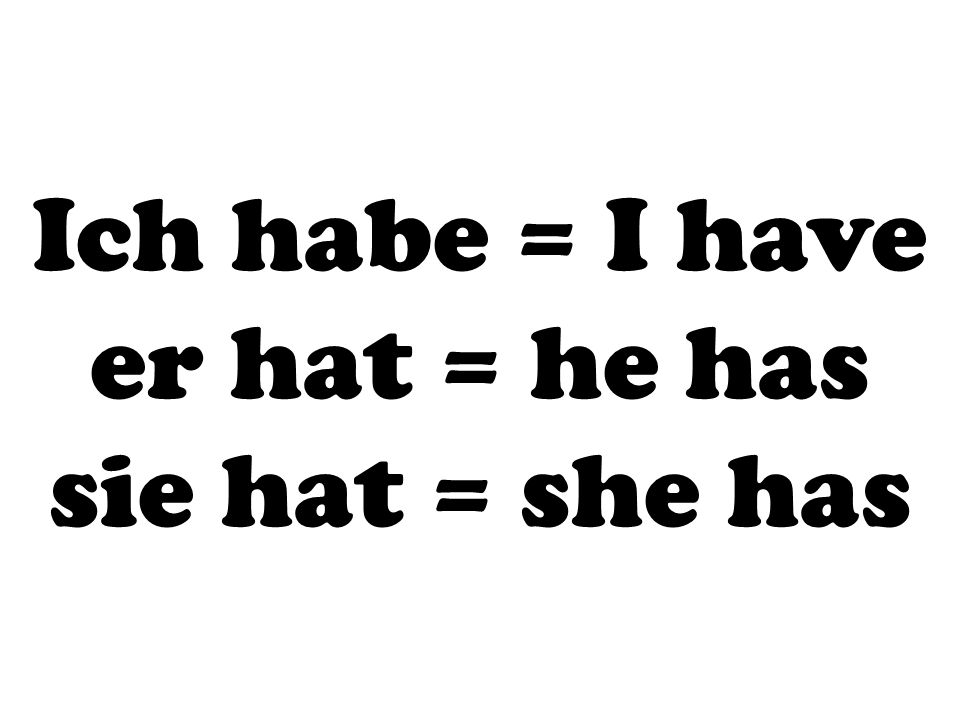 Ich habe = I have er hat = he has sie hat = she has