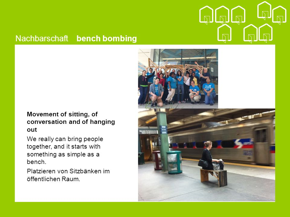 Nachbarschaft bench bombing Movement of sitting, of conversation and of hanging out We really can bring people together, and it starts with something as simple as a bench.