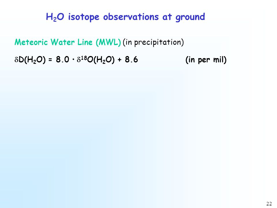 22 H 2 O isotope observations at ground Meteoric Water Line (MWL) (in precipitation)  D(H 2 O) = 8.0 ·  18 O(H 2 O) + 8.6(in per mil)