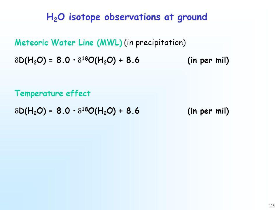 25 H 2 O isotope observations at ground Meteoric Water Line (MWL) (in precipitation)  D(H 2 O) = 8.0 ·  18 O(H 2 O) + 8.6(in per mil) Temperature effect  D(H 2 O) = 8.0 ·  18 O(H 2 O) + 8.6(in per mil)