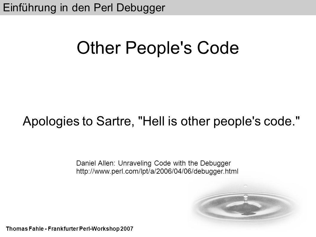Einführung in den Perl Debugger Thomas Fahle - Frankfurter Perl-Workshop 2007 Other People s Code Apologies to Sartre, Hell is other people s code. Daniel Allen: Unraveling Code with the Debugger http://www.perl.com/lpt/a/2006/04/06/debugger.html