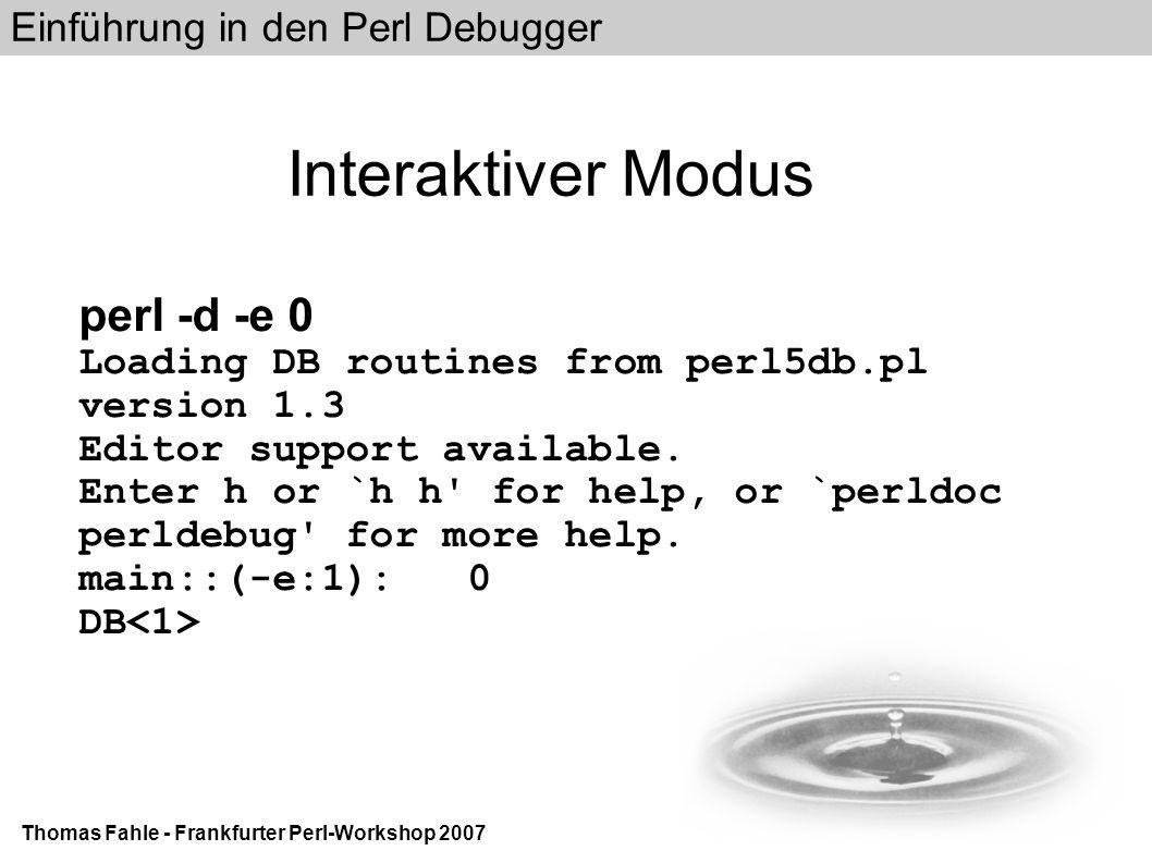 Einführung in den Perl Debugger Thomas Fahle - Frankfurter Perl-Workshop 2007 Interaktiver Modus perl -d -e 0 Loading DB routines from perl5db.pl version 1.3 Editor support available.