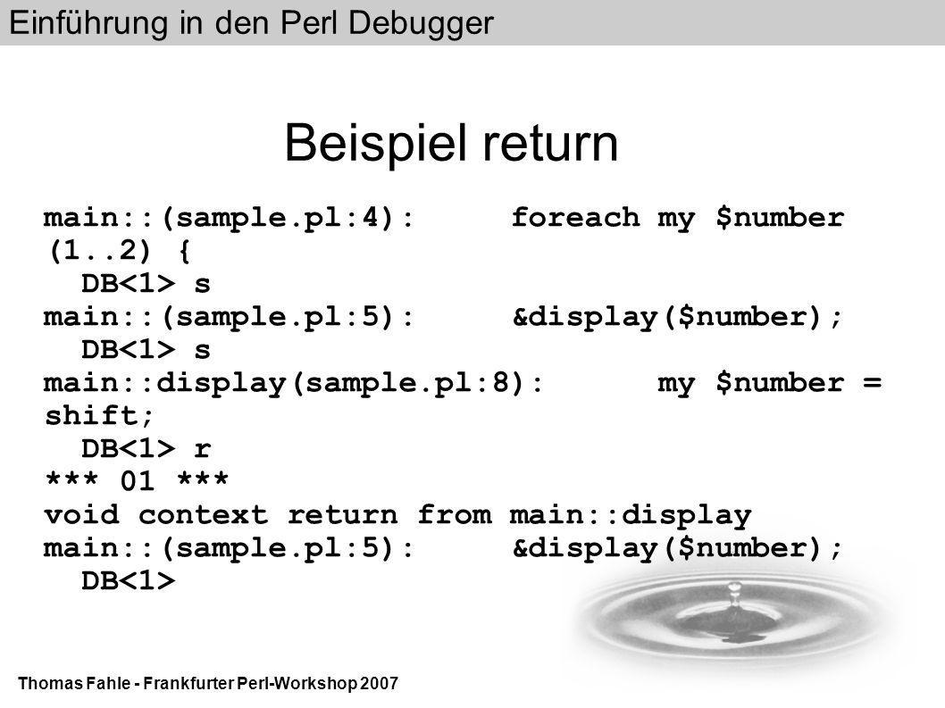 Einführung in den Perl Debugger Thomas Fahle - Frankfurter Perl-Workshop 2007 Beispiel return main::(sample.pl:4): foreach my $number (1..2) { DB s main::(sample.pl:5): &display($number); DB s main::display(sample.pl:8): my $number = shift; DB r *** 01 *** void context return from main::display main::(sample.pl:5): &display($number); DB