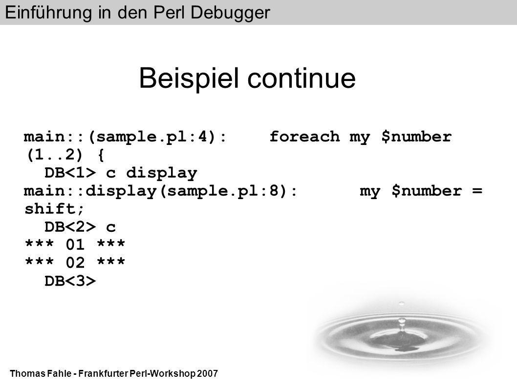 Einführung in den Perl Debugger Thomas Fahle - Frankfurter Perl-Workshop 2007 Beispiel continue main::(sample.pl:4): foreach my $number (1..2) { DB c display main::display(sample.pl:8): my $number = shift; DB c *** 01 *** *** 02 *** DB