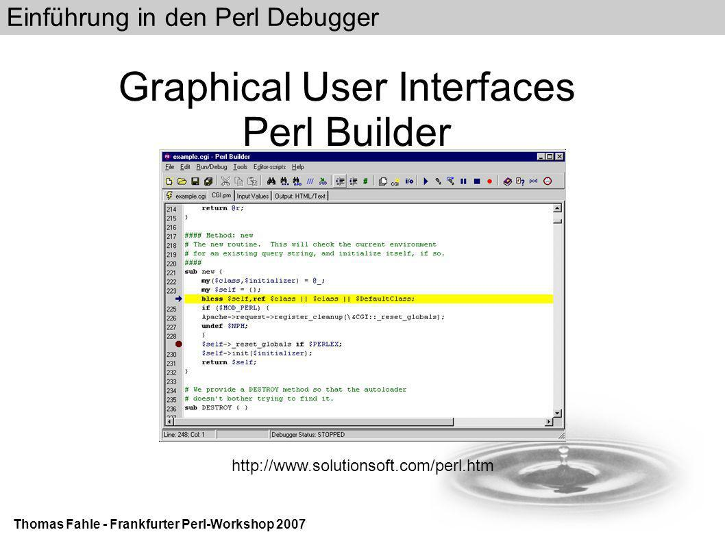 Einführung in den Perl Debugger Thomas Fahle - Frankfurter Perl-Workshop 2007 Graphical User Interfaces Perl Builder http://www.solutionsoft.com/perl.htm