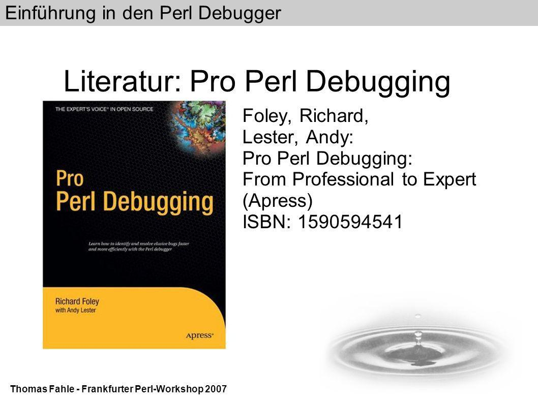 Einführung in den Perl Debugger Thomas Fahle - Frankfurter Perl-Workshop 2007 Literatur: Pro Perl Debugging Foley, Richard, Lester, Andy: Pro Perl Debugging: From Professional to Expert (Apress)‏ ISBN: 1590594541