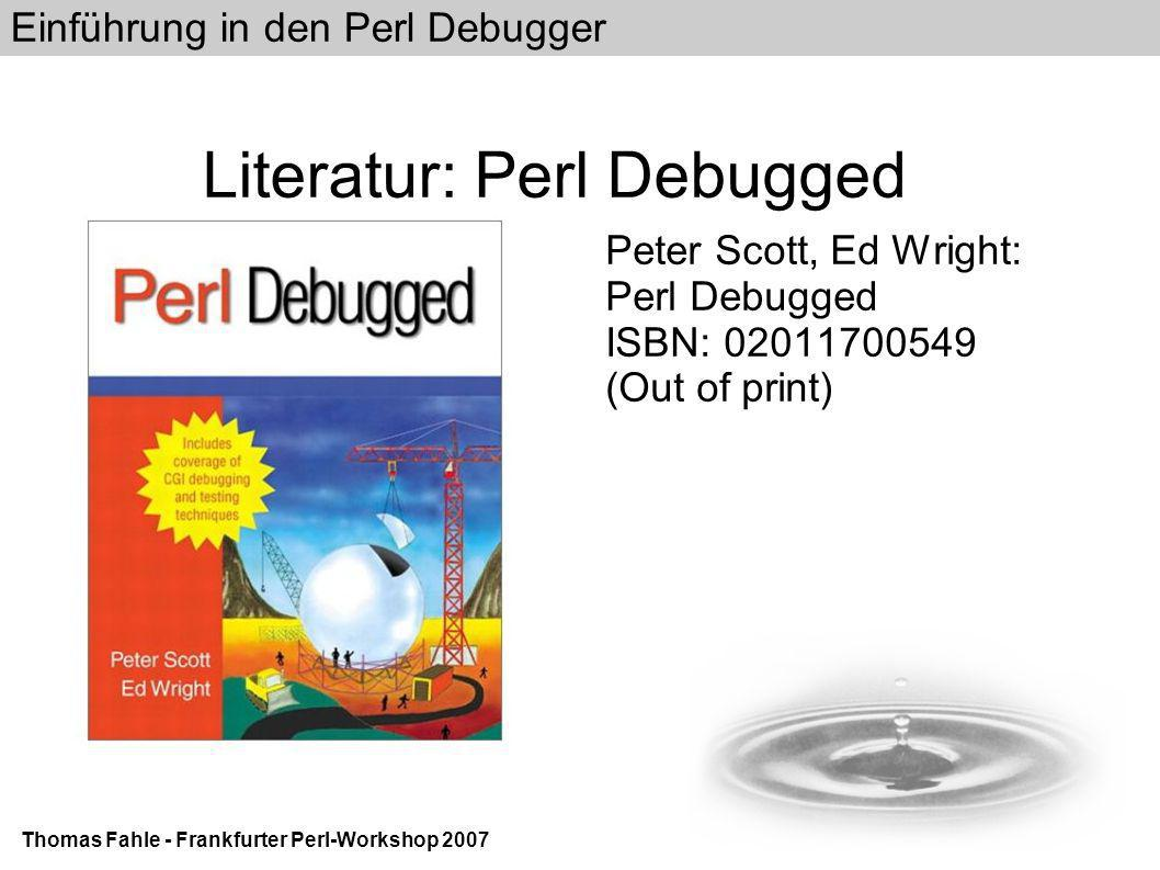 Einführung in den Perl Debugger Thomas Fahle - Frankfurter Perl-Workshop 2007 Literatur: Perl Debugged Peter Scott, Ed Wright: Perl Debugged ISBN: 02011700549 (Out of print)‏