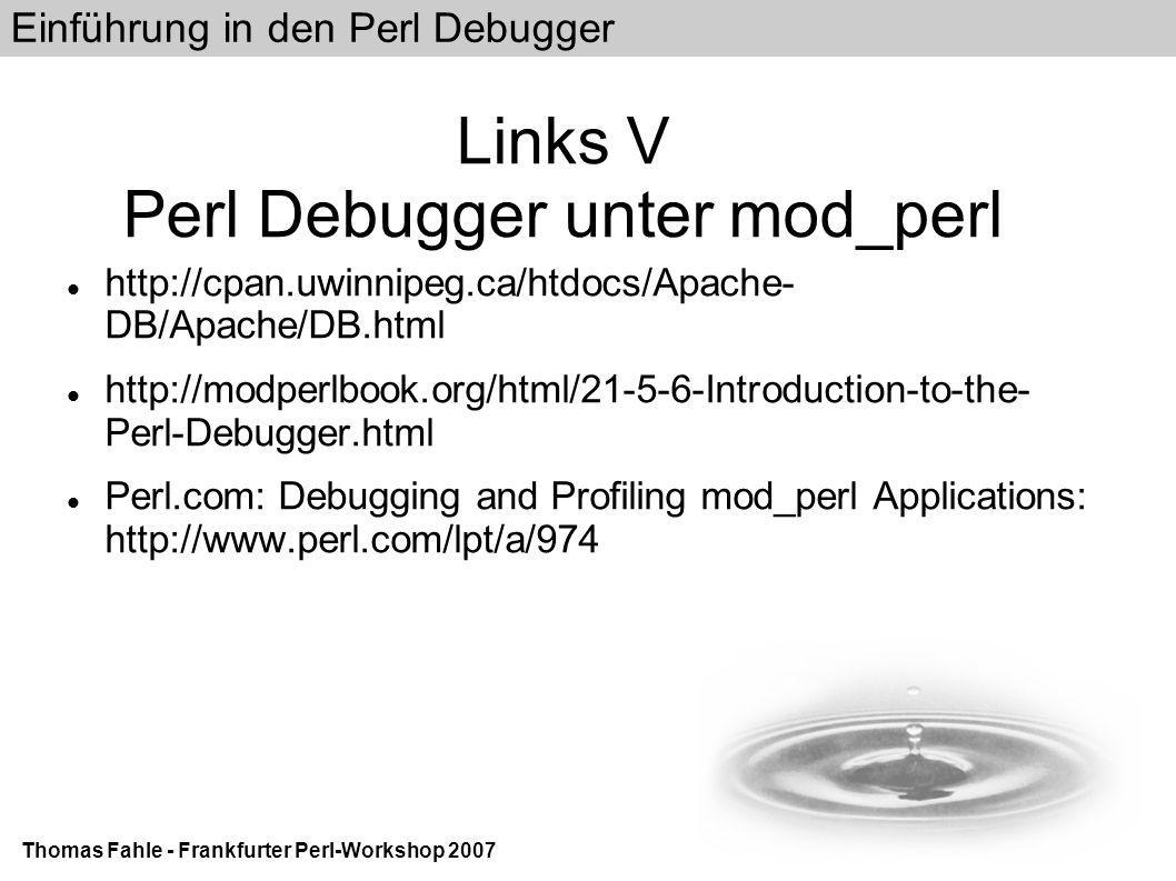 Einführung in den Perl Debugger Thomas Fahle - Frankfurter Perl-Workshop 2007 Links V Perl Debugger unter mod_perl http://cpan.uwinnipeg.ca/htdocs/Apache- DB/Apache/DB.html http://modperlbook.org/html/21-5-6-Introduction-to-the- Perl-Debugger.html Perl.com: Debugging and Profiling mod_perl Applications: http://www.perl.com/lpt/a/974