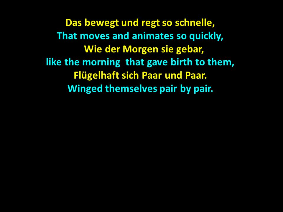 Das bewegt und regt so schnelle, That moves and animates so quickly, Wie der Morgen sie gebar, like the morning that gave birth to them, Wie der Morgen sie gebar, like the morning that gave birth to them, Flügelhaft sich Paar und Paar.