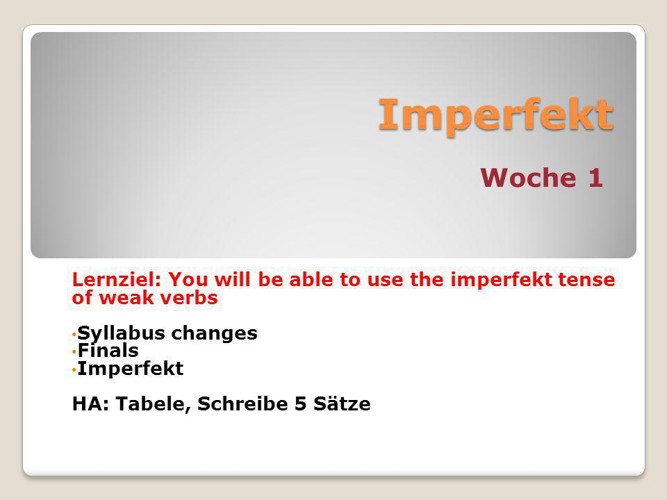 Imperfekt Woche 1 Lernziel: You will be able to use the imperfekt tense of weak verbs Syllabus changes Finals Imperfekt HA: Tabele, Schreibe 5 Sätze