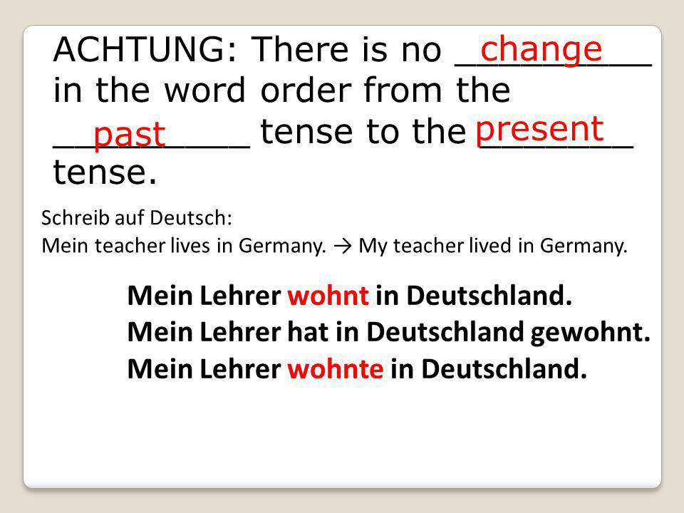 ACHTUNG: There is no _________ in the word order from the _________ tense to the _______ tense.