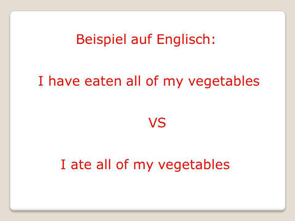 Beispiel auf Englisch: I have eaten all of my vegetables VS I ate all of my vegetables